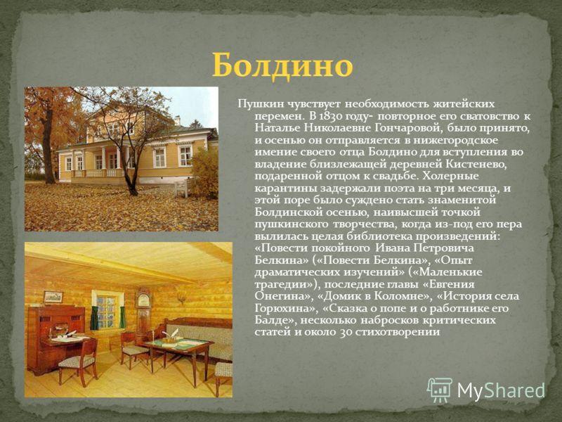 Пушкин чувствует необходимость житейских перемен. В 1830 году - повторное его сватовство к Наталье Николаевне Гончаровой, было принято, и осенью он отправляется в нижегородское имение своего отца Болдино для вступления во владение близлежащей деревне