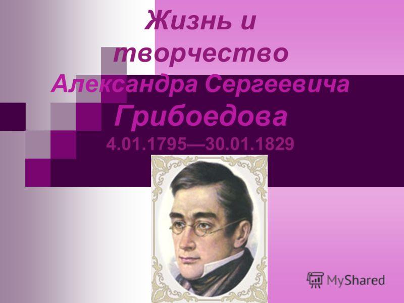 Жизнь и творчество Александра Сергеевича Грибоедова 4.01.179530.01.1829