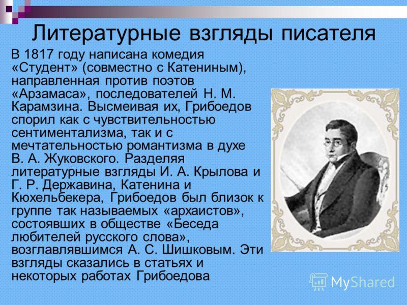 Литературные взгляды писателя В 1817 году написана комедия «Студент» (совместно с Катениным), направленная против поэтов «Арзамаса», последователей Н. М. Карамзина. Высмеивая их, Грибоедов спорил как с чувствительностью сентиментализма, так и с мечта