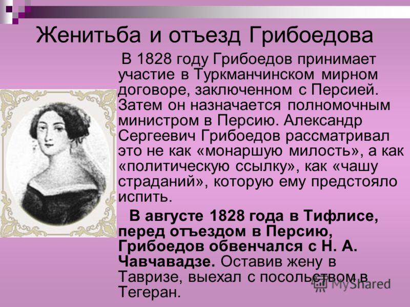 Женитьба и отъезд Грибоедова В 1828 году Грибоедов принимает участие в Туркманчинском мирном договоре, заключенном с Персией. Затем он назначается полномочным министром в Персию. Александр Сергеевич Грибоедов рассматривал это не как «монаршую милость