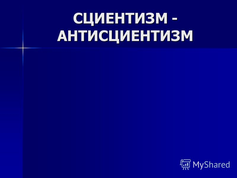 СЦИЕНТИЗМ - АНТИСЦИЕНТИЗМ