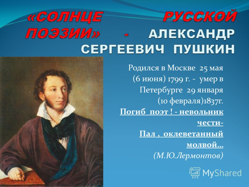 Родился в Москве 25 мая (6 июня) 1799 г. - умер в Петербурге 29 января (10 февраля)1837г. Погиб поэт ! - невольник чести- Пал, оклеветанный молвой… (М.Ю.Лермонтов)