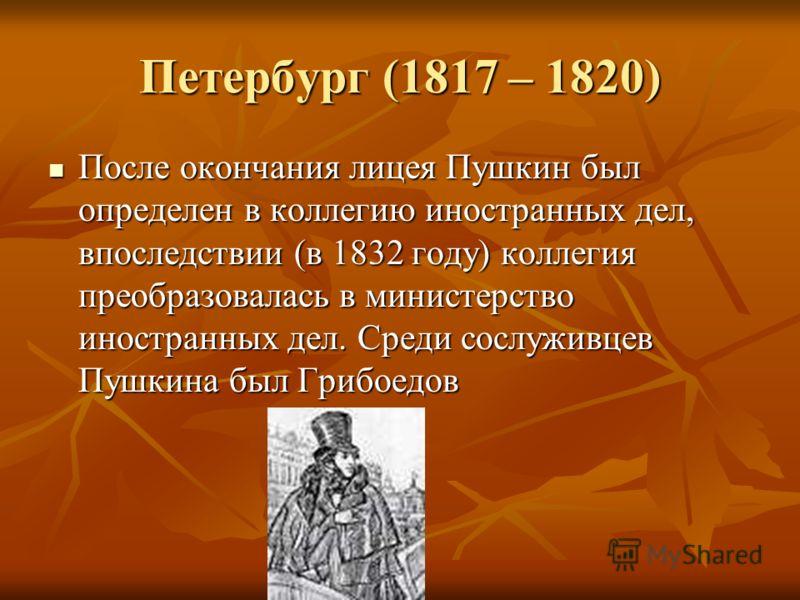 Петербург (1817 – 1820) После окончания лицея Пушкин был определен в коллегию иностранных дел, впоследствии (в 1832 году) коллегия преобразовалась в министерство иностранных дел. Среди сослуживцев Пушкина был Грибоедов После окончания лицея Пушкин бы