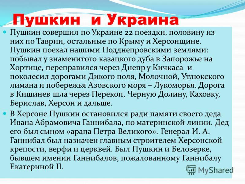 Пушкин и Украина Пушкин совершил по Украине 22 поездки, половину из них по Таврии, остальные по Крыму и Херсонщине. Пушкин поехал нашими Подднепровскими землями: побывал у знаменитого казацкого дуба в Запорожье на Хортице, переправился через Днепр у