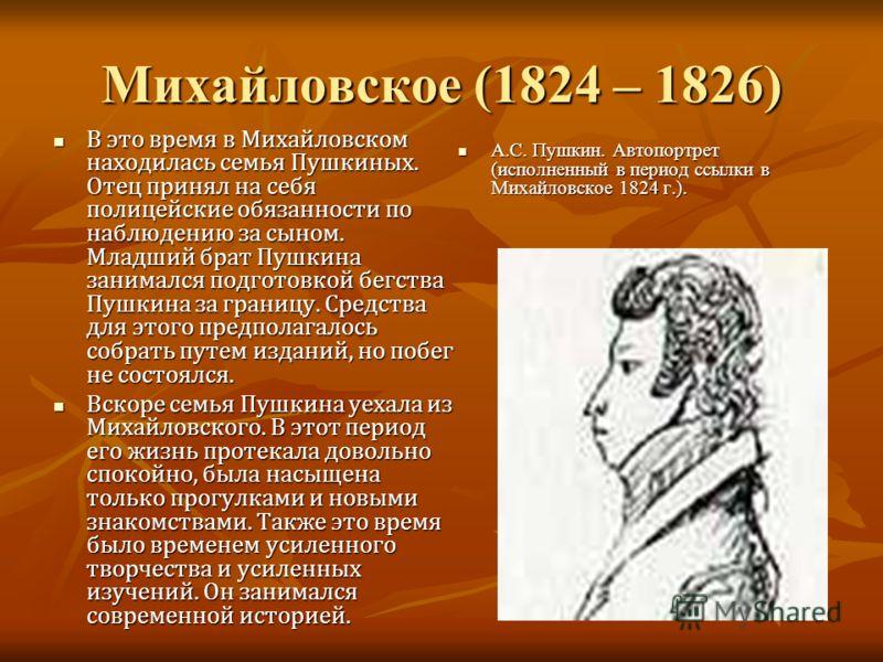 Михайловское (1824 – 1826) В это время в Михайловском находилась семья Пушкиных. Отец принял на себя полицейские обязанности по наблюдению за сыном. Младший брат Пушкина занимался подготовкой бегства Пушкина за границу. Средства для этого предполагал