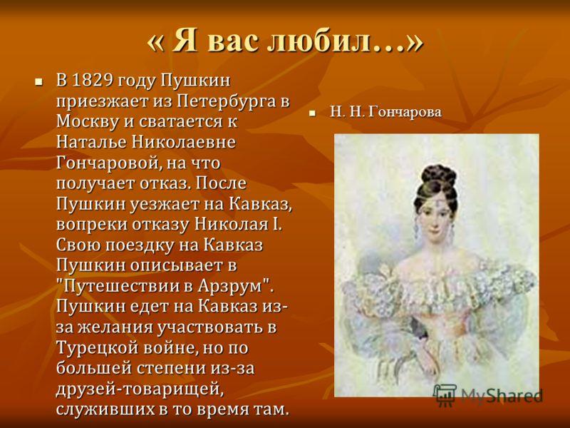 « Я вас любил…» В 1829 году Пушкин приезжает из Петербурга в Москву и сватается к Наталье Николаевне Гончаровой, на что получает отказ. После Пушкин уезжает на Кавказ, вопреки отказу Николая I. Свою поездку на Кавказ Пушкин описывает в