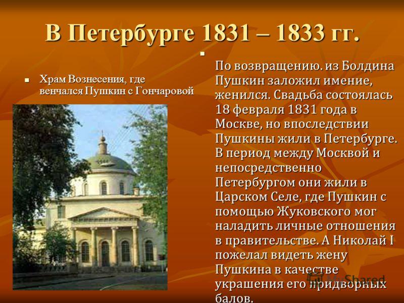 В Петербурге 1831 – 1833 гг. Храм Вознесения, где венчался Пушкин с Гончаровой Храм Вознесения, где венчался Пушкин с Гончаровой По возвращению. из Болдина Пушкин заложил имение, женился. Свадьба состоялась 18 февраля 1831 года в Москве, но впоследст