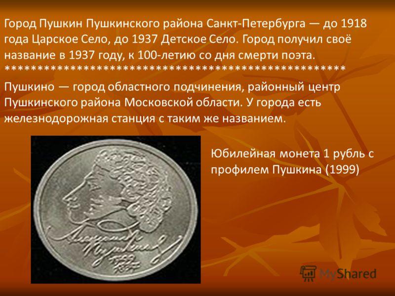 Город Пушкин Пушкинского района Санкт-Петербурга до 1918 года Царское Село, до 1937 Детское Село. Город получил своё название в 1937 году, к 100-летию со дня смерти поэта. **************************************************** Пушкино город областного