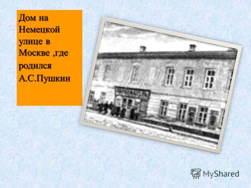 Дом на Немецкой улице в Москве,где родилсяА.С.Пушкин