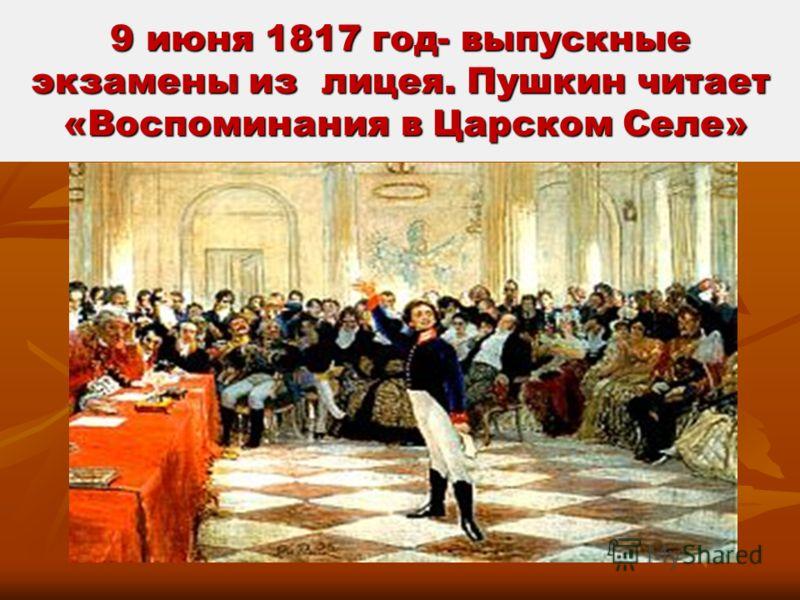 9 июня 1817 год- выпускные экзамены из лицея. Пушкин читает «Воспоминания в Царском Селе»