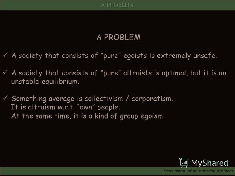 A PROBLEM A society that consists of pure egoists is extremely unsafe. A society that consists of pure altruists is optimal, but it is an unstable equilibrium. Something average is collectivism / corporatism. It is altruism w.r.t. own people. At the