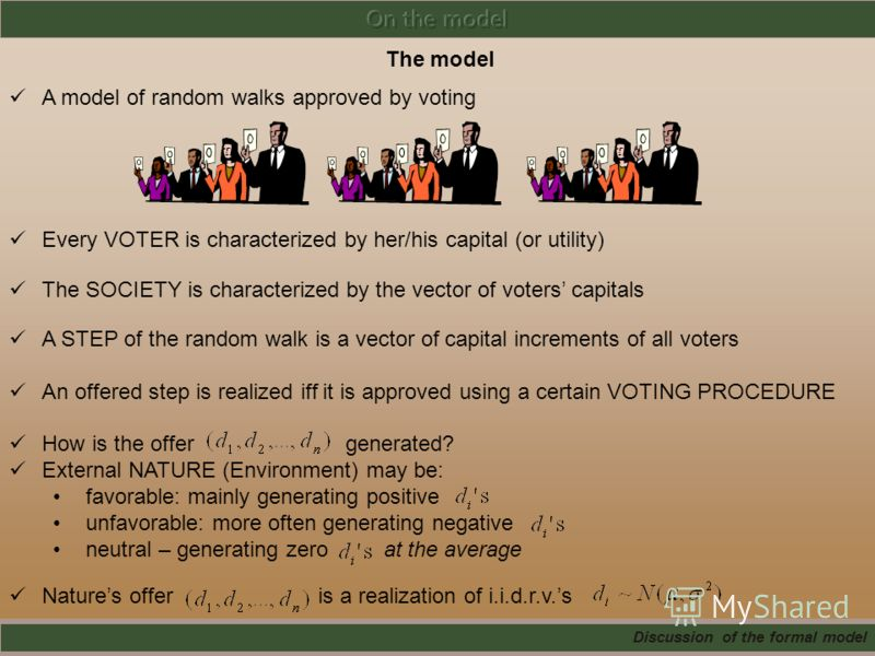 The model A model of random walks approved by voting Every VOTER is characterized by her/his capital (or utility) The SOCIETY is characterized by the vector of voters capitals A STEP of the random walk is a vector of capital increments of all voters