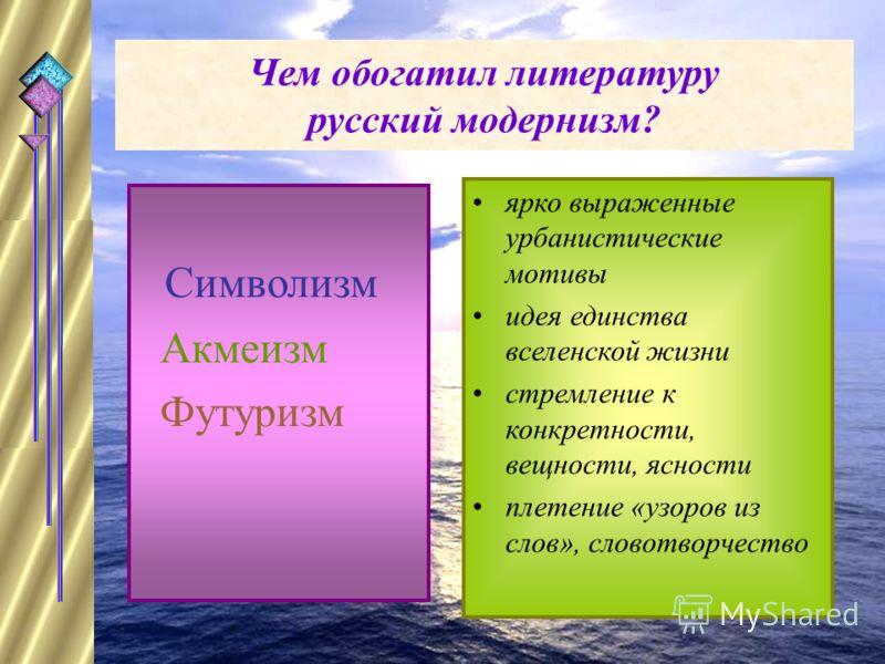 Чем обогатил литературу русский модернизм? Символизм Акмеизм Футуризм ярко выраженные урбанистические мотивы идея единства вселенской жизни стремление к конкретности, вещности, ясности плетение «узоров из слов», словотворчество