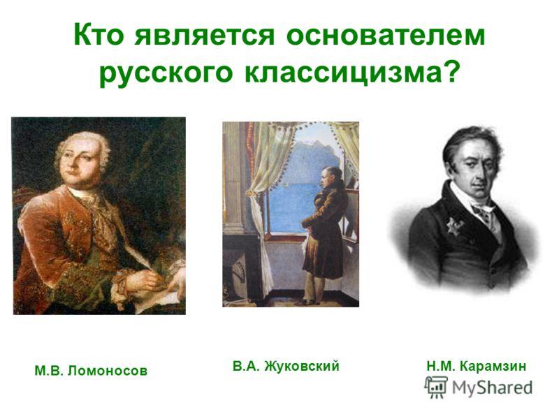 Кто является основателем русского классицизма? М.В. Ломоносов В.А. ЖуковскийН.М. Карамзин