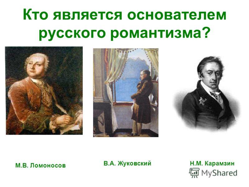 Кто является основателем русского романтизма? М.В. Ломоносов В.А. ЖуковскийН.М. Карамзин