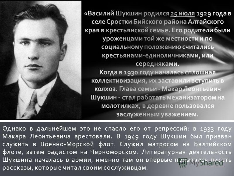 Однако в дальнейшем это не спасло его от репрессий: в 1933 году Макара Леонтьевича арестовали. В 1949 году Шукшин был призван служить в Военно-Морской флот. Служил матросом на Балтийском флоте, затем радистом на Черноморском. Литературная деятельност