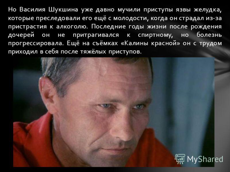 Но Василия Шукшина уже давно мучили приступы язвы желудка, которые преследовали его ещё с молодости, когда он страдал из-за пристрастия к алкоголю. Последние годы жизни после рождения дочерей он не притрагивался к спиртному, но болезнь прогрессировал