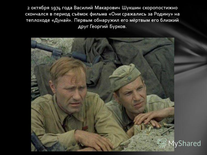 2 октября 1974 года Василий Макарович Шукшин скоропостижно скончался в период съёмок фильма «Они сражались за Родину» на теплоходе «Дунай». Первым обнаружил его мёртвым его близкий друг Георгий Бурков.