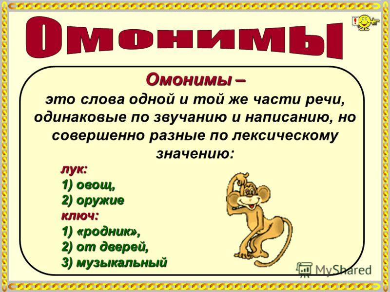 Омонимы – Омонимы – это слова одной и той же части речи, одинаковые по звучанию и написанию, но совершенно разные по лексическому значению: лук: 1) овощ, 2) оружие ключ: 1) «родник», 2) от дверей, 3) музыкальный