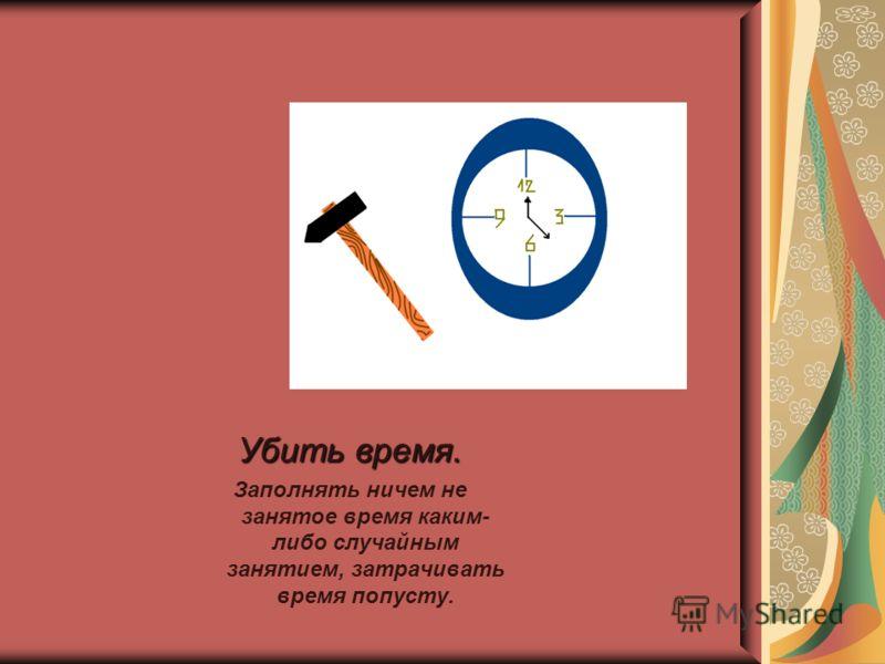 Убить время. Заполнять ничем не занятое время каким- либо случайным занятием, затрачивать время попусту.