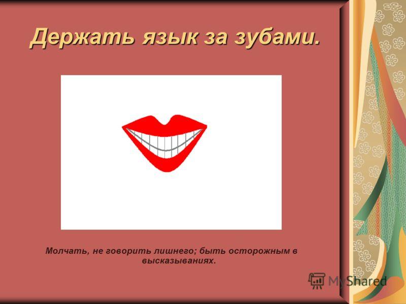 Держать язык за зубами. Молчать, не говорить лишнего; быть осторожным в высказываниях.