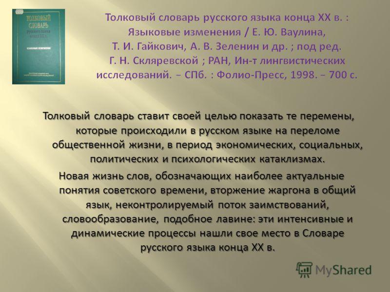 Толковый словарь ставит своей целью показать те перемены, которые происходили в русском языке на переломе общественной жизни, в период экономических, социальных, политических и психологических катаклизмах. Новая жизнь слов, обозначающих наиболее акту