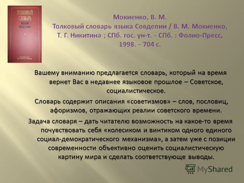 Вашему вниманию предлагается словарь, который на время вернет Вас в недавнее языковое прошлое – Советское, социалистическое. Словарь содержит описания « советизмов » – слов, пословиц, афоризмов, отражающих реалии советского времени. Словарь содержит