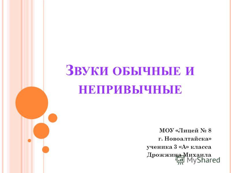 З ВУКИ ОБЫЧНЫЕ И НЕПРИВЫЧНЫЕ МОУ «Лицей 8 г. Новоалтайска» ученика 3 «А» класса Дрожжина Михаила
