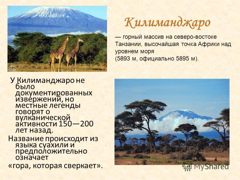 Килиманджаро У Килиманджаро не было документированных извержений, но местные легенды говорят о вулканической активности 150200 лет назад. Название происходит из языка суахили и предположительно означает «гора, которая сверкает». горный массив на севе