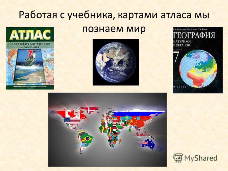 Работая с учебника, картами атласа мы познаем мир