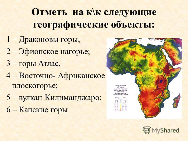 Отметь на к\к следующие географические объекты: 1 – Драконовы горы, 2 – Эфиопское нагорье; 3 – горы Атлас, 4 – Восточно- Африканское плоскогорье; 5 – вулкан Килиманджаро; 6 – Капские горы