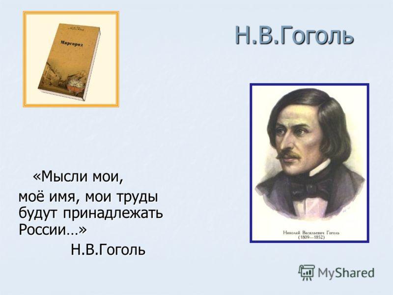 Н.В.Гоголь «Мысли мои, «Мысли мои, моё имя, мои труды будут принадлежать России…» моё имя, мои труды будут принадлежать России…» Н.В.Гоголь Н.В.Гоголь