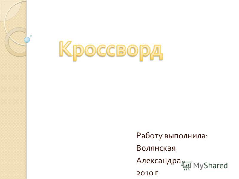 Работу выполнила : Волянская Александра 2010 г.