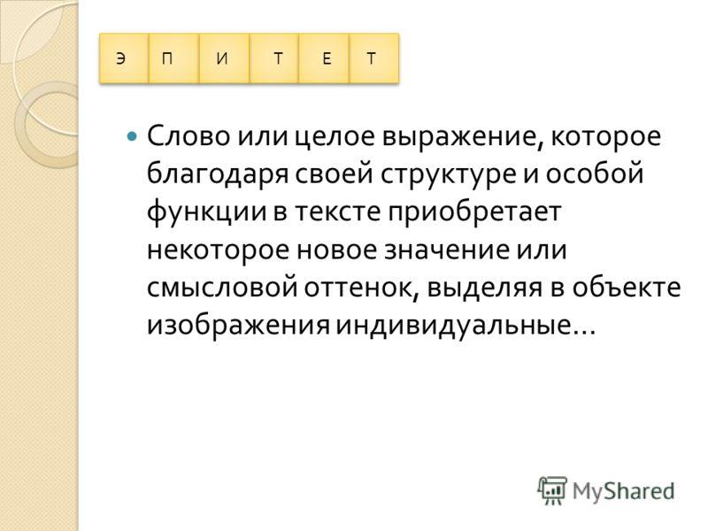 Слово или целое выражение, которое благодаря своей структуре и особой функции в тексте приобретает некоторое новое значение или смысловой оттенок, выделяя в объекте изображения индивидуальные … Э П И Т Е Т