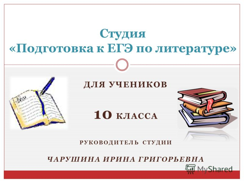ДЛЯ УЧЕНИКОВ 10 КЛАССА РУКОВОДИТЕЛЬ СТУДИИ ЧАРУШИНА ИРИНА ГРИГОРЬЕВНА Студия «Подготовка к ЕГЭ по литературе»