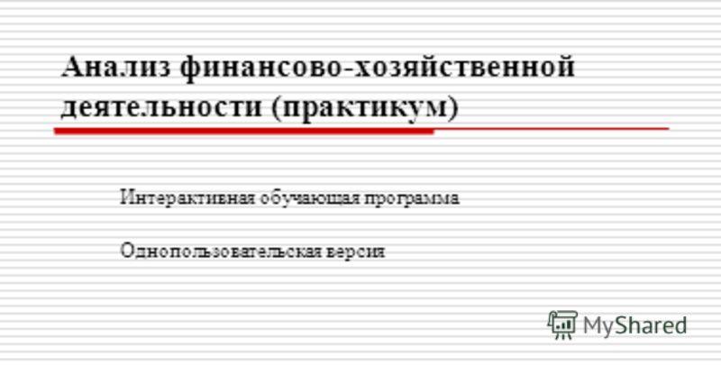 Анализ финансово-хозяйственной деятельности (практикум) Интерактивная обучающая программа Однопользовательская версия