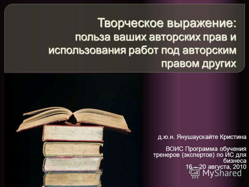 Творческое выражение: польза ваших авторских прав и использования работ под авторским правом других д.ю.н. Янушаускайте Кристина ВОИС Программа обучения тренеров (экспертов) по ИС для бизнеса 16 – 20 августа, 2010