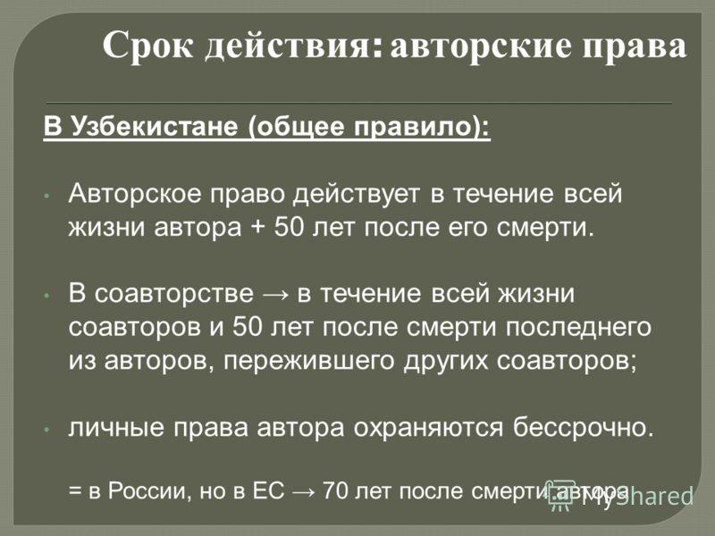 В Узбекистане (общее правило): Авторское право действует в течение всей жизни автора + 50 лет после его смерти. В соавторстве в течение всей жизни соавторов и 50 лет после смерти последнего из авторов, пережившего других соавторов; личные права автор