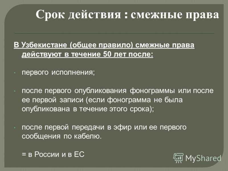 В Узбекистане (общее правило) смежные права действуют в течение 50 лет после: первого исполнения; после первого опубликования фонограммы или после ее первой записи (если фонограмма не была опубликована в течение этого срока); после первой передачи в