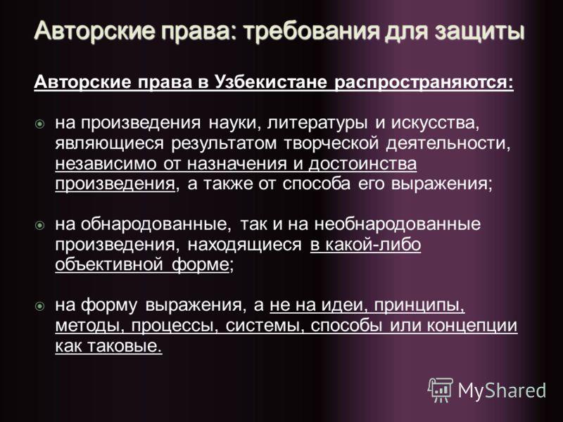 Авторские права: требования для защиты Авторские права в Узбекистане распространяются: на произведения науки, литературы и искусства, являющиеся результатом творческой деятельности, независимо от назначения и достоинства произведения, а также от спос
