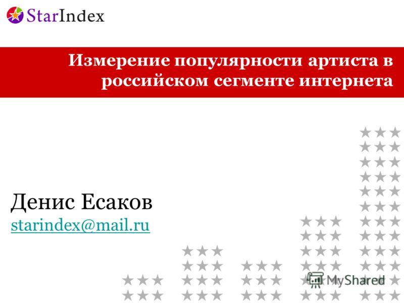 Измерение популярности артиста в российском сегменте интернета Денис Есаков starindex@mail.ru