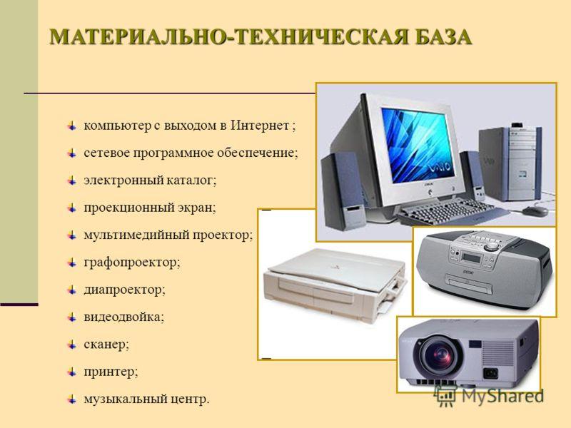 МАТЕРИАЛЬНО-ТЕХНИЧЕСКАЯ БАЗА компьютер с выходом в Интернет ; сетевое программное обеспечение; электронный каталог; проекционный экран; мультимедийный проектор; графопроектор; диапроектор; видеодвойка; сканер; принтер; музыкальный центр.