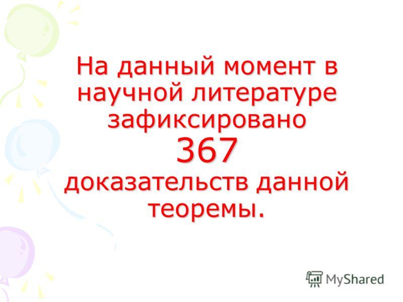 На данный момент в научной литературе зафиксировано 367 доказательств данной теоремы. На данный момент в научной литературе зафиксировано 367 доказательств данной теоремы.