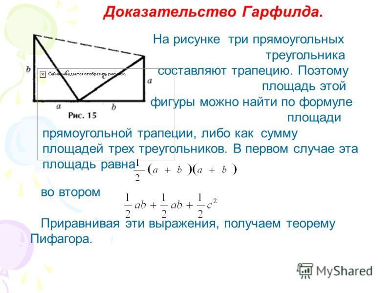 Доказательство Гарфилда. На рисунке три прямоугольных треугольника составляют трапецию. Поэтому площадь этой фигуры можно найти по формуле площади прямоугольной трапеции, либо как сумму площадей трех треугольников. В первом случае эта площадь равна в