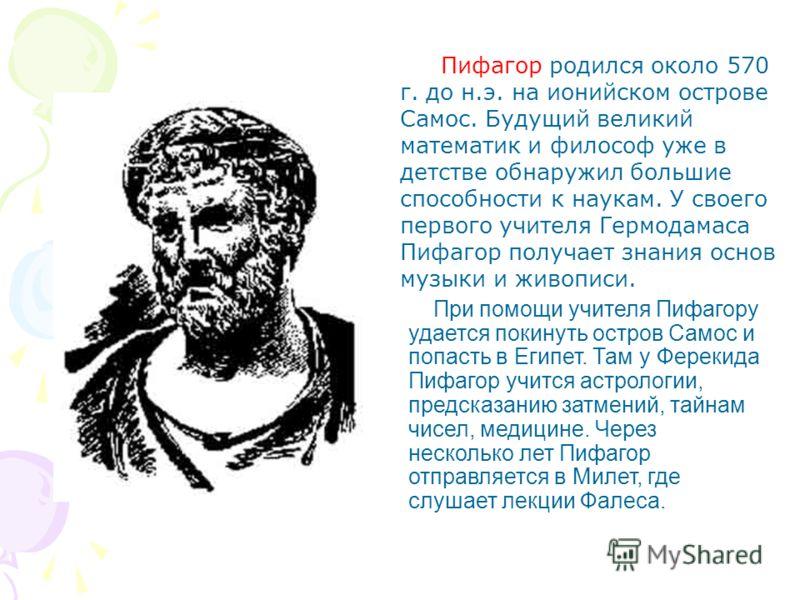 Пифагор родился около 570 г. до н.э. на ионийском острове Самос. Будущий великий математик и философ уже в детстве обнаружил большие способности к наукам. У своего первого учителя Гермодамаса Пифагор получает знания основ музыки и живописи. При помощ