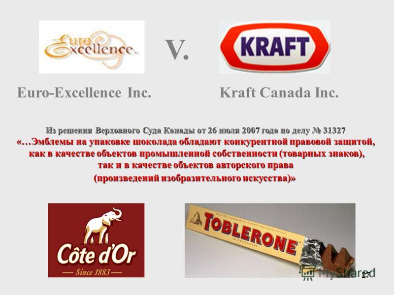 27 Euro-Excellence Inc. V. Kraft Canada Inc. Из решения Верховного Суда Канады от 26 июля 2007 года по делу 31327 «…Эмблемы на упаковке шоколада обладают конкурентной правовой защитой, как в качестве объектов промышленной собственности (товарных знак