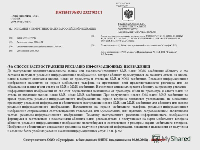 37 Статус патента ООО «Суперфон» в базе данных ФИПС (по данным на 06.06.2008) – действует (19) RU (11) 2322702 (13) C1 (51) МПК G09F 19/00 (2006.01) (12) ОПИСАНИЕ К ИЗОБРЕТЕНИЮ ПАТЕНТА РОССИЙСКОЙ ФЕДЕРАЦИИ (54) СПОСОБ РАСПРОСТРАНЕНИЯ РЕКЛАМНО-ИНФОРМА