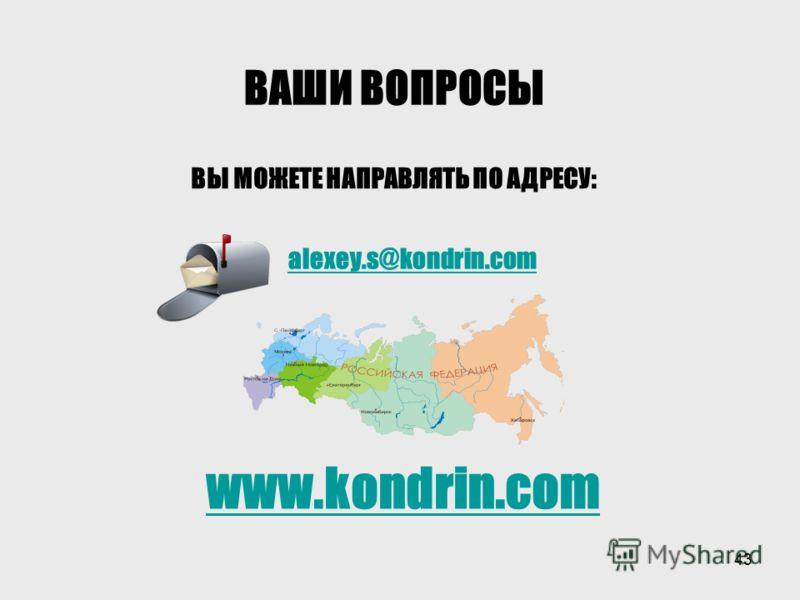 43 ВАШИ ВОПРОСЫ ВЫ МОЖЕТЕ НАПРАВЛЯТЬ ПО АДРЕСУ: www.kondrin.com alexey.s@kondrin.com