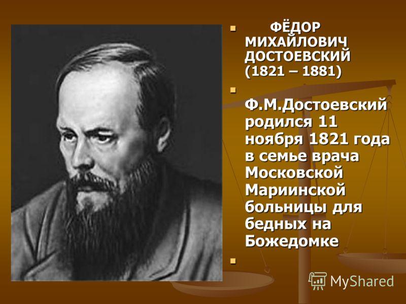 ФЁДОР МИХАЙЛОВИЧ ДОСТОЕВСКИЙ (1821 – 1881) ФЁДОР МИХАЙЛОВИЧ ДОСТОЕВСКИЙ (1821 – 1881) Ф.М.Достоевский родился 11 ноября 1821 года в семье врача Московской Мариинской больницы для бедных на Божедомке Ф.М.Достоевский родился 11 ноября 1821 года в семье