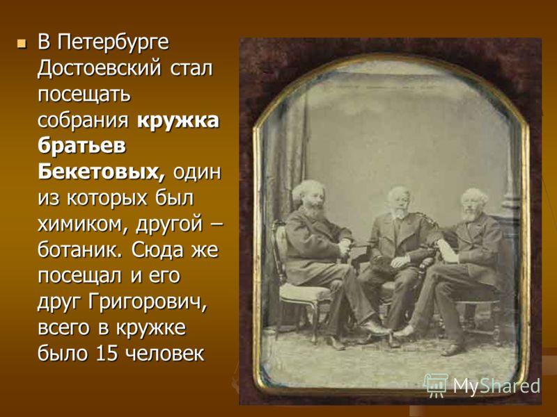 В Петербурге Достоевский стал посещать собрания кружка братьев Бекетовых, один из которых был химиком, другой – ботаник. Сюда же посещал и его друг Григорович, всего в кружке было 15 человек В Петербурге Достоевский стал посещать собрания кружка брат